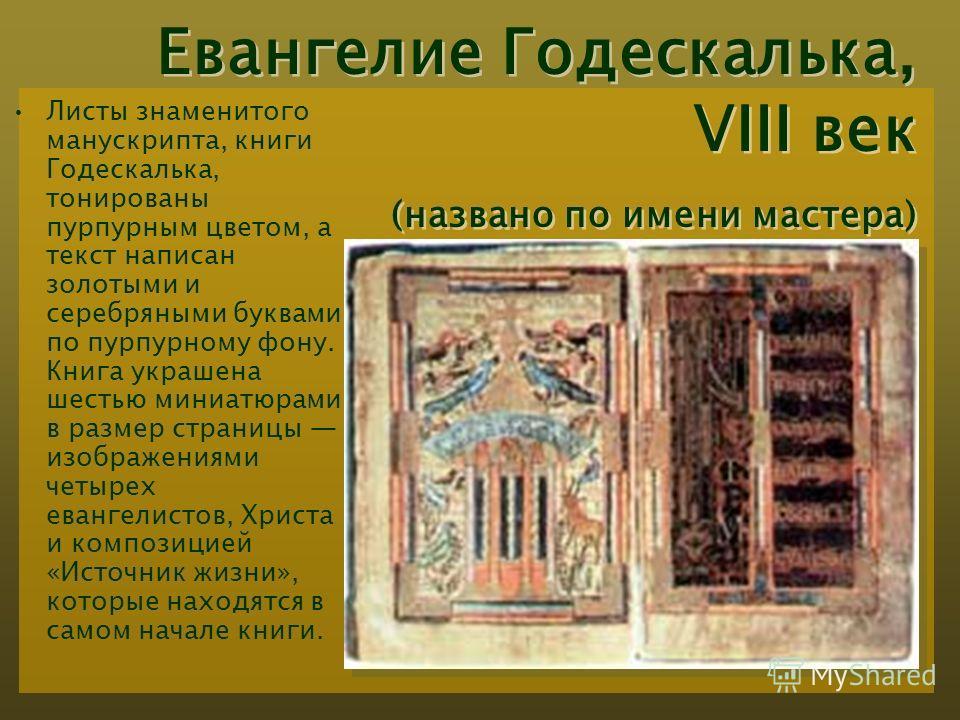 Евангелие Годескалька, VIII век (названо по имени мастера) Листы знаменитого манускрипта, книги Годескалька, тонированы пурпурным цветом, а текст написан золотыми и серебряными буквами по пурпурному фону. Книга украшена шестью миниатюрами в размер ст