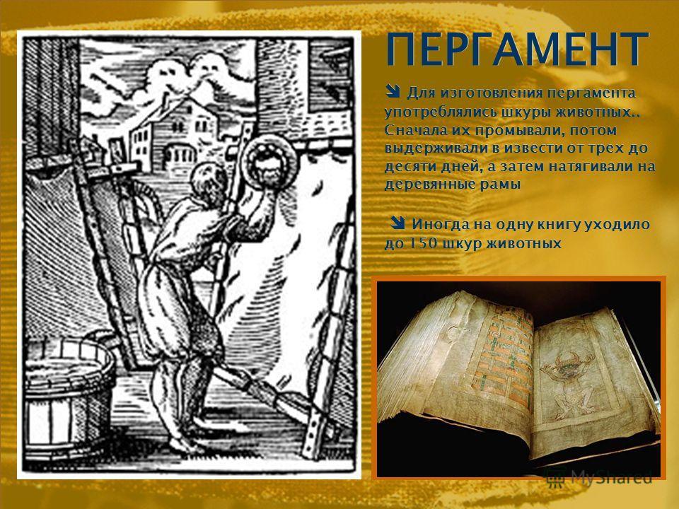 ПЕРГАМЕНТ Для изготовления пергамента употреблялись шкуры животных.. Сначала их промывали, потом выдерживали в извести от трех до десяти дней, а затем натягивали на деревянные рамы Иногда на одну книгу уходило до 150 шкур животных