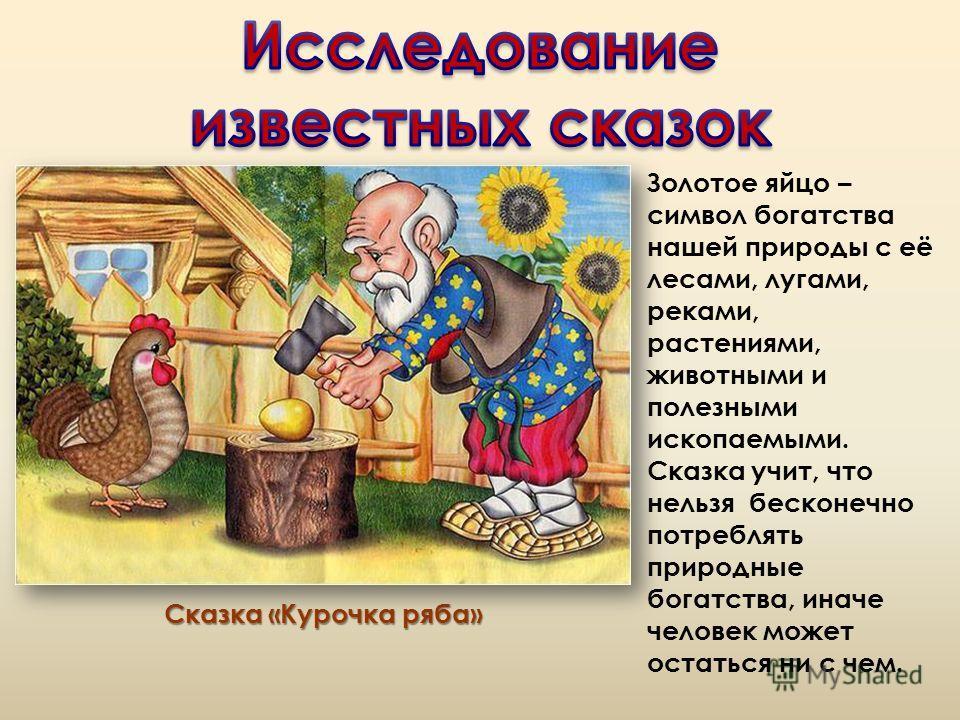 Сказка «Курочка ряба» Золотое яйцо – символ богатства нашей природы с её лесами, лугами, реками, растениями, животными и полезными ископаемыми. Сказка учит, что нельзя бесконечно потреблять природные богатства, иначе человек может остаться ни с чем.
