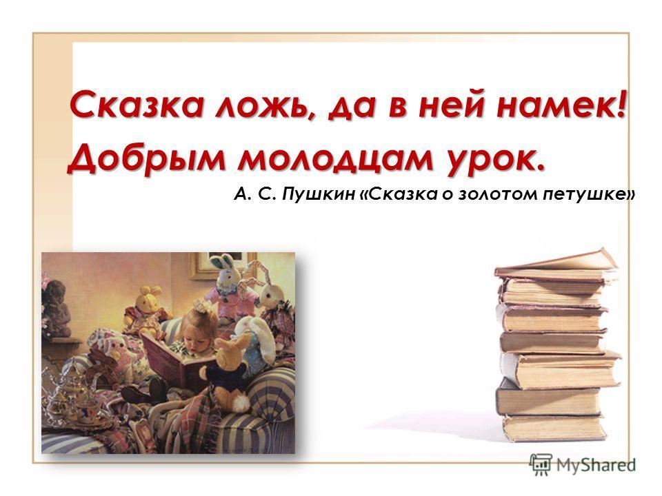 Сказка ложь, да в ней намек! Добрым молодцам урок. А. С. Пушкин «Сказка о золотом петушке»