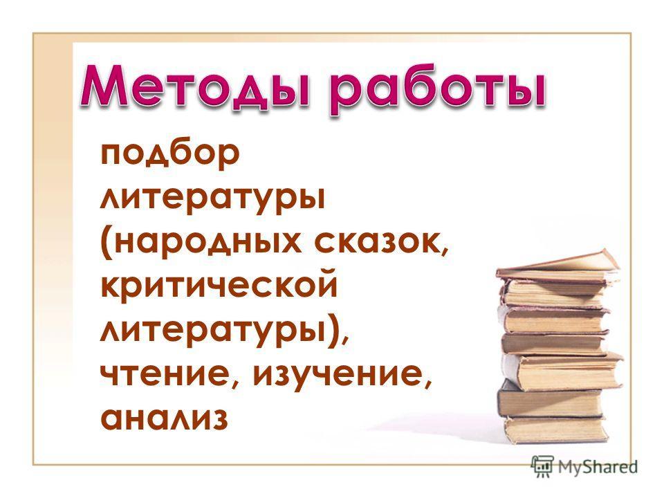 подбор литературы (народных сказок, критической литературы), чтение, изучение, анализ