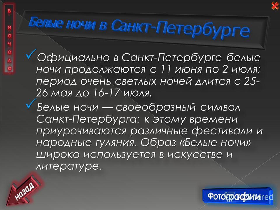 Официально в Санкт-Петербурге белые ночи продолжаются с 11 июня по 2 июля; период очень светлых ночей длится с 25- 26 мая до 16-17 июля. Официально в Санкт-Петербурге белые ночи продолжаются с 11 июня по 2 июля; период очень светлых ночей длится с 25