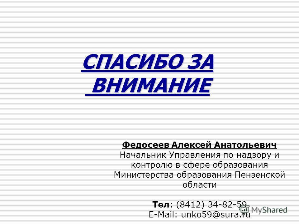 СПАСИБО ЗА ВНИМАНИЕ ВНИМАНИЕ Федосеев Алексей Анатольевич Начальник Управления по надзору и контролю в сфере образования Министерства образования Пензенской области Тел: (8412) 34-82-59 E-Mail: unko59@sura.ru