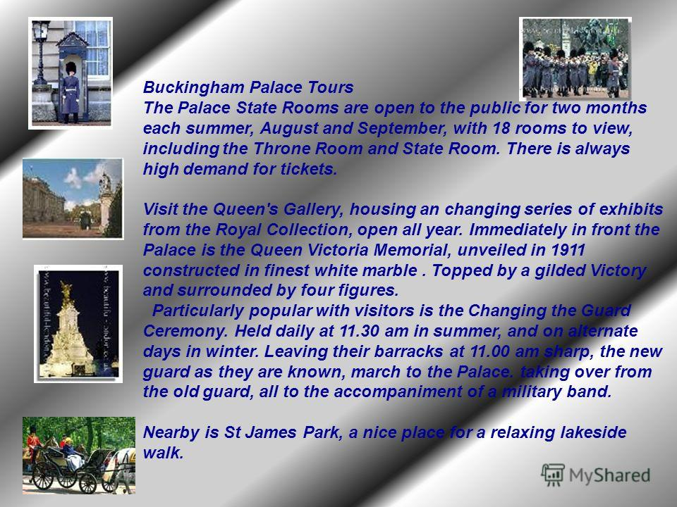 Buckingham Palace Tours The Palace State Rooms are open to the public for two months each summer, August and September, with 18 rooms to view, including the Throne Room and State Room. There is always high demand for tickets. Visit the Queen's Galler