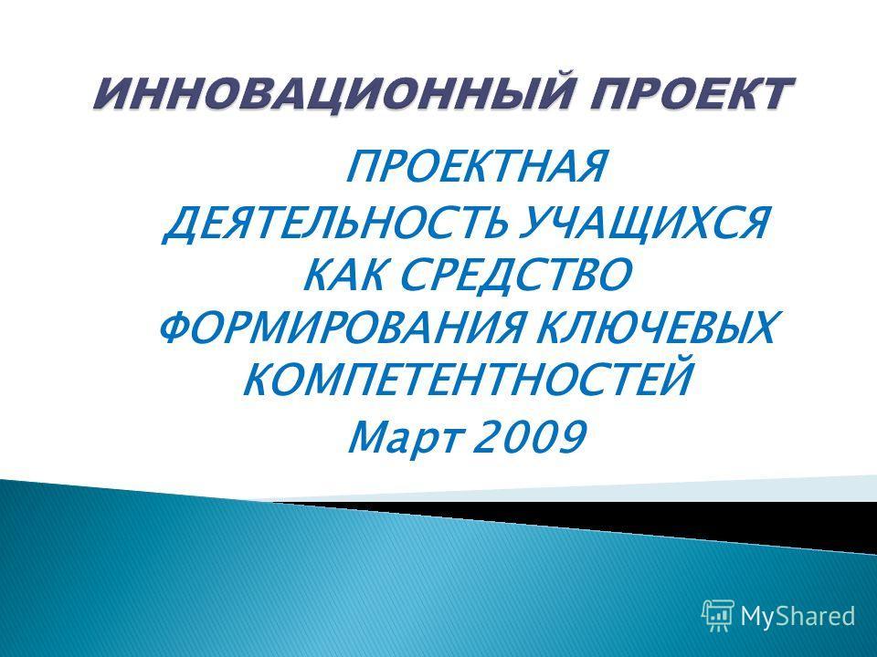 ПРОЕКТНАЯ ДЕЯТЕЛЬНОСТЬ УЧАЩИХСЯ КАК СРЕДСТВО ФОРМИРОВАНИЯ КЛЮЧЕВЫХ КОМПЕТЕНТНОСТЕЙ Март 2009