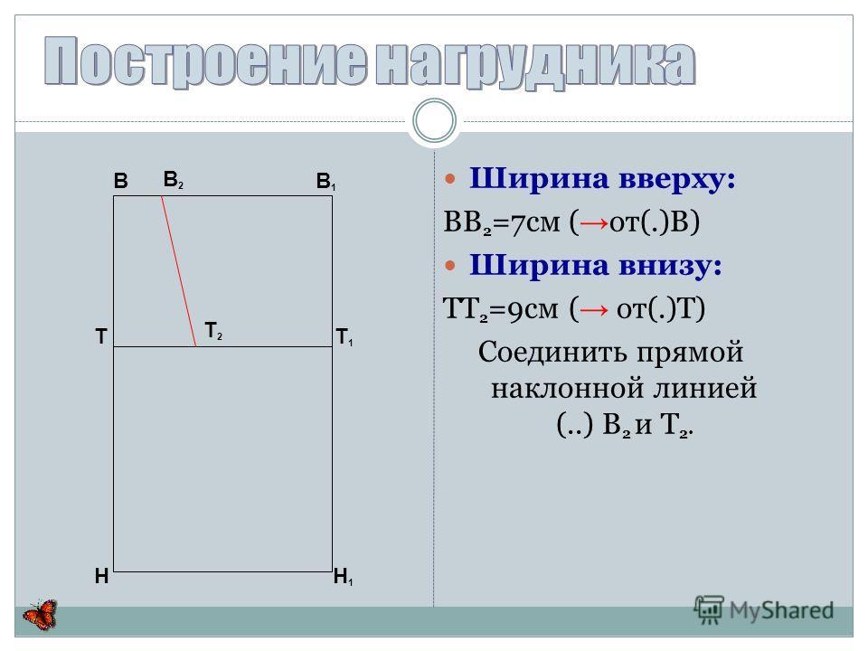 Ширина вверху: ВВ 2 =7см ( от(.)В) Ширина внизу: ТТ 2 =9см ( от(.)Т) Соединить прямой наклонной линией (..) В 2 и Т 2. В В 1 Т Т 1 Н Н 1 В2В2 Т2Т2