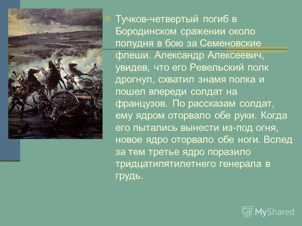 Тучков-четвертый погиб в Бородинском сражении около полудня в бою за Семеновские флеши. Александр Алексеевич, увидев, что его Ревельский полк дрогнул, схватил знамя полка и пошел впереди солдат на французов. По рассказам солдат, ему ядром оторвало об