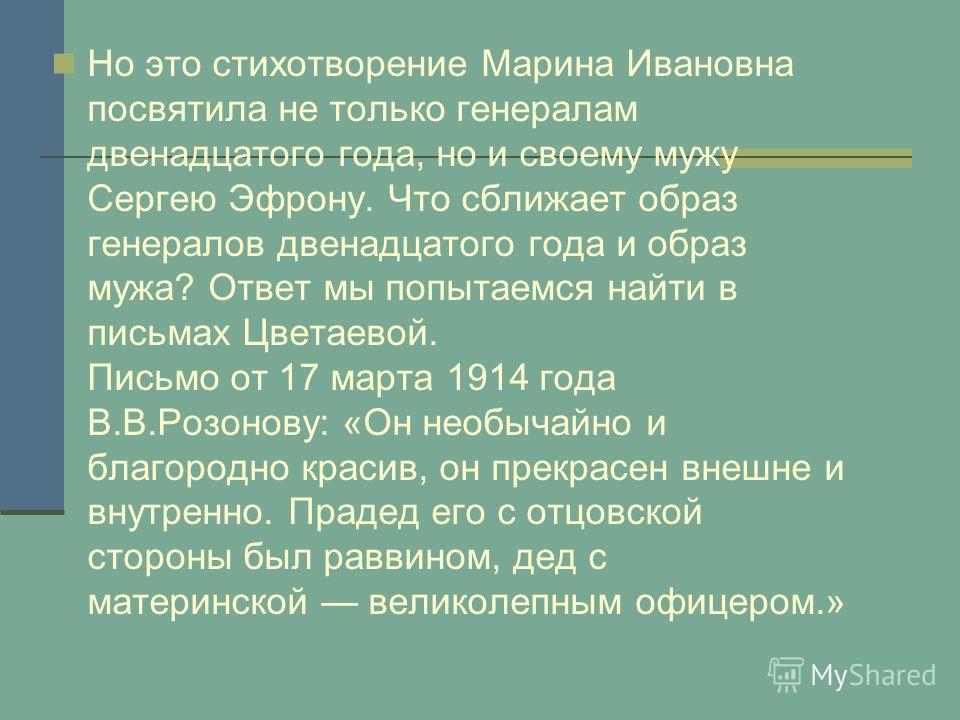 Но это стихотворение Марина Ивановна посвятила не только генералам двенадцатого года, но и своему мужу Сергею Эфрону. Что сближает образ генералов двенадцатого года и образ мужа? Ответ мы попытаемся найти в письмах Цветаевой. Письмо от 17 марта 1914