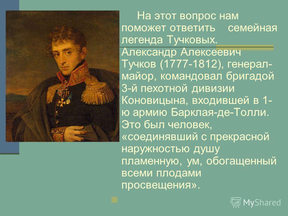 На этот вопрос нам поможет ответить семейная легенда Тучковых. Александр Алексеевич Тучков (1777-1812), генерал- майор, командовал бригадой 3-й пехотной дивизии Коновицына, входившей в 1- ю армию Барклая-де-Толли. Это был человек, «соединявший с прек