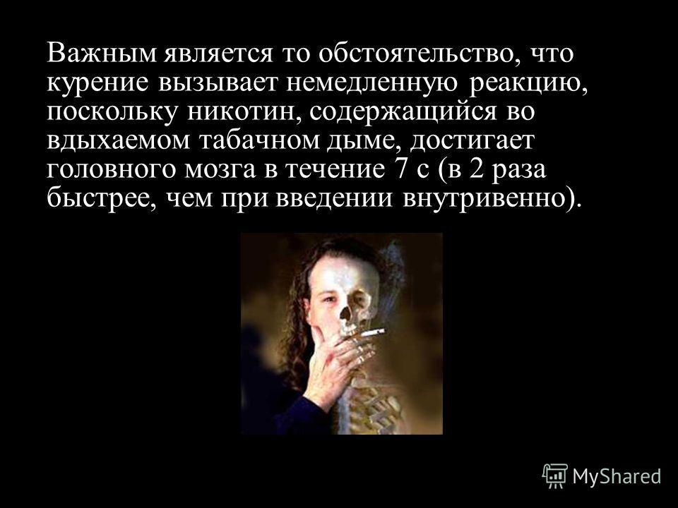 Важным является то обстоятельство, что курение вызывает немедленную реакцию, поскольку никотин, содержащийся во вдыхаемом табачном дыме, достигает головного мозга в течение 7 с (в 2 раза быстрее, чем при введении внутривенно).