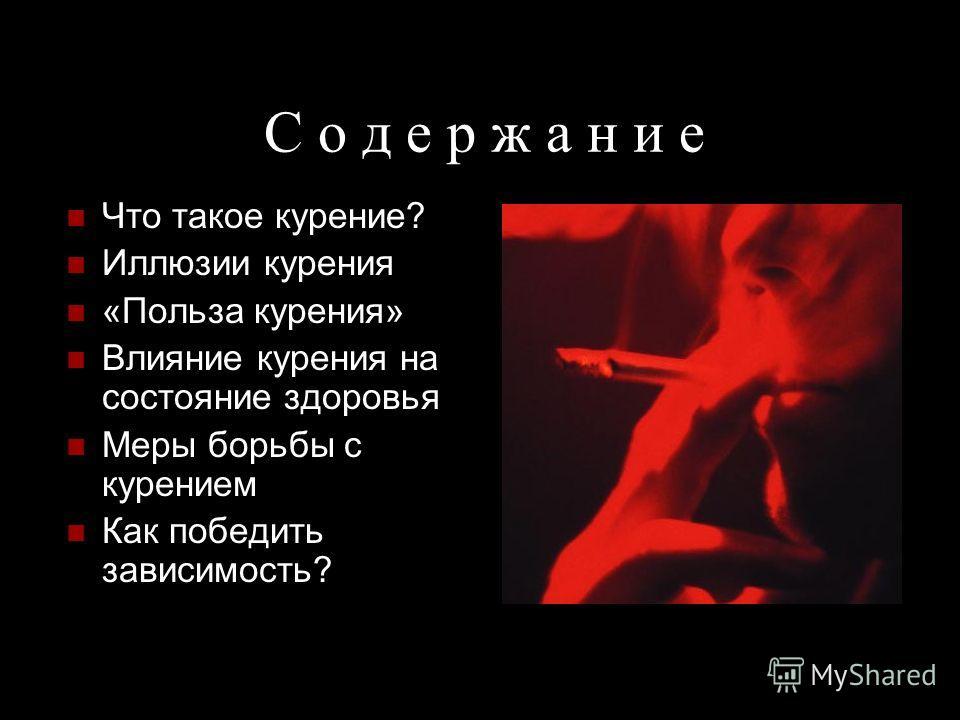 С о д е р ж а н и е Что такое курение? Иллюзии курения «Польза курения» Влияние курения на состояние здоровья Меры борьбы с курением Как победить зависимость?