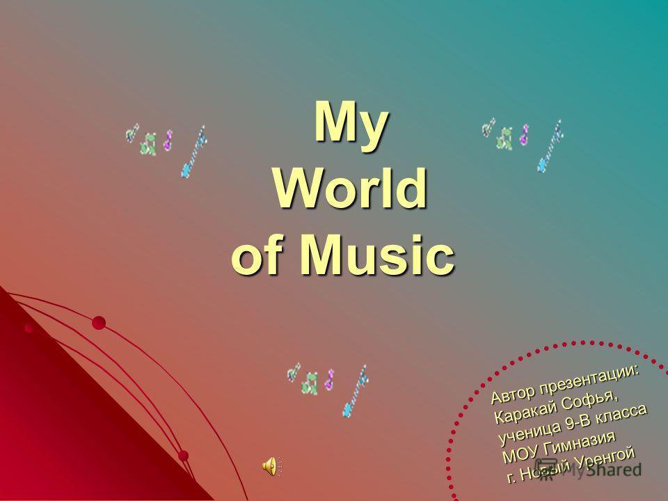 My World of Music My World of Music Автор презентации: Каракай Софья, ученица 9-В класса МОУ Гимназия г. Новый Уренгой