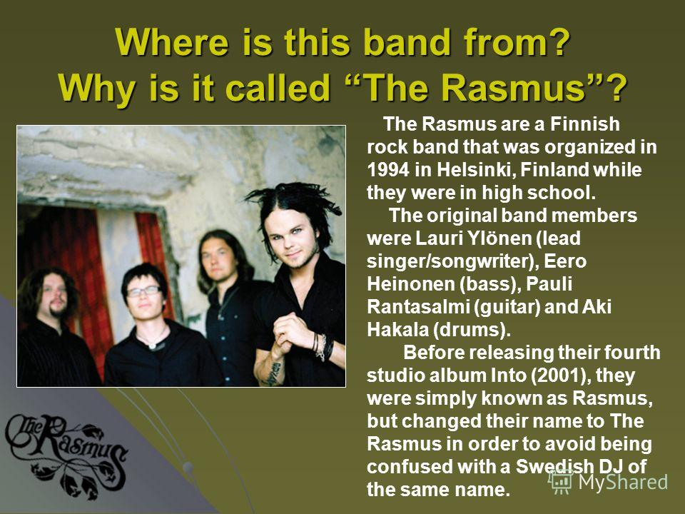 Where is this band from? Why is it called The Rasmus? The Rasmus are a Finnish rock band that was organized in 1994 in Helsinki, Finland while they were in high school. The original band members were Lauri Ylönen (lead singer/songwriter), Eero Heinon