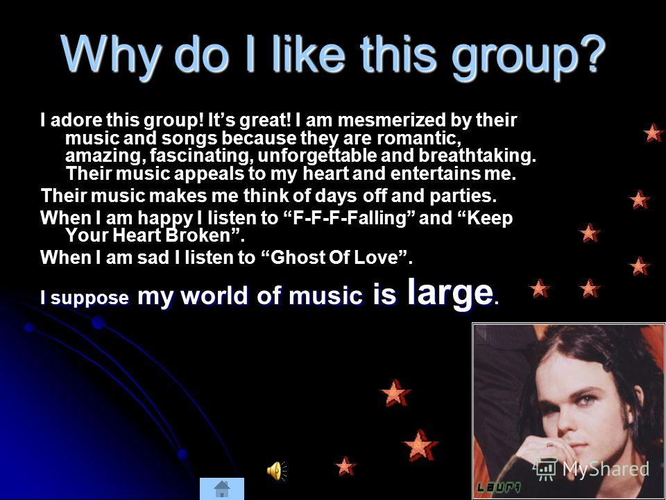 Why do I like this group? I adore this group! Its great! I am mesmerized by their music and songs because they are romantic, amazing, fascinating, unforgettable and breathtaking. Their music appeals to my heart and entertains me. Their music makes me