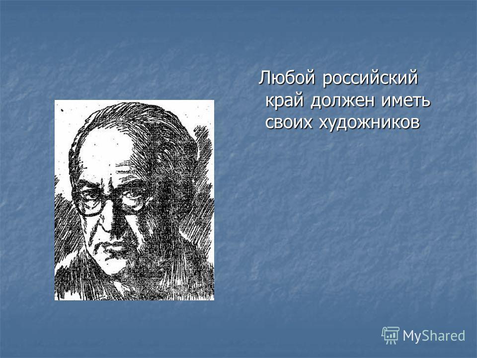 Любой российский край должен иметь своих художников