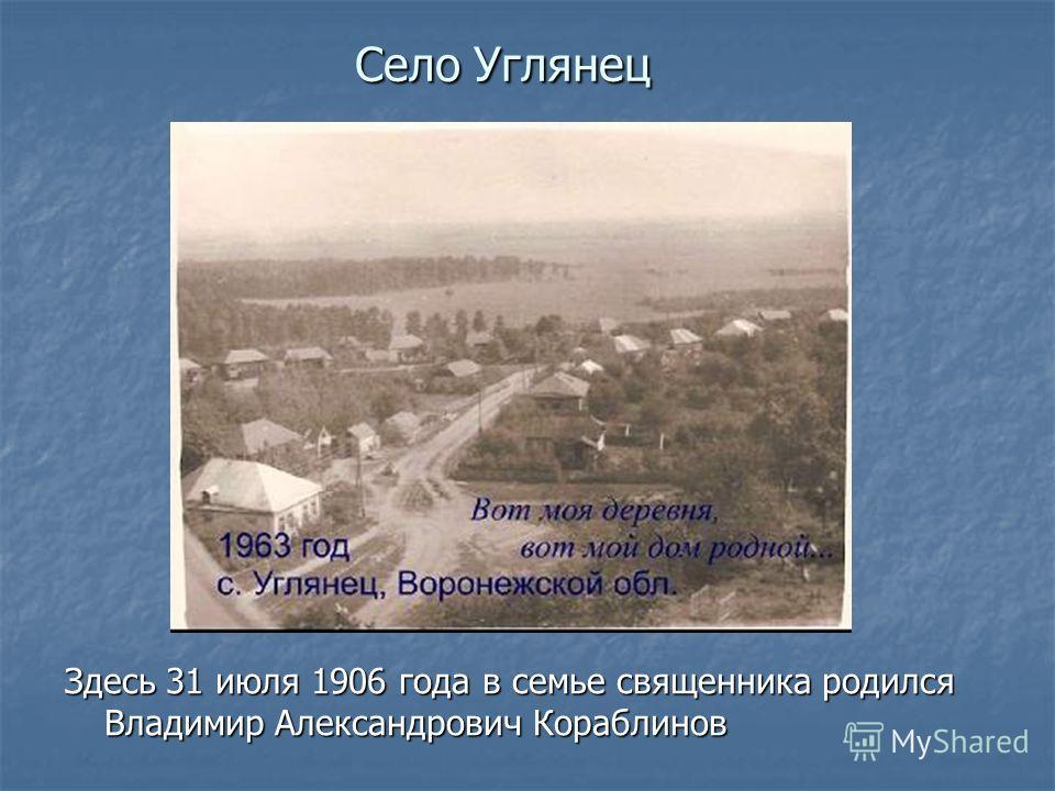 Село Углянец Здесь 31 июля 1906 года в семье священника родился Владимир Александрович Кораблинов