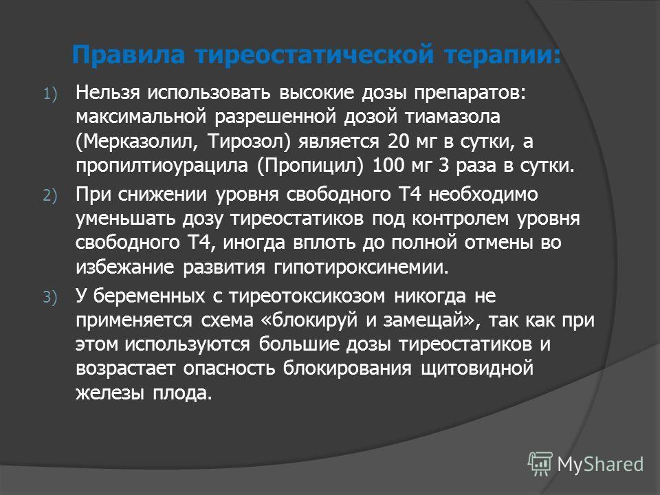 Правила тиреостатической терапии: 1) Нельзя использовать высокие дозы препаратов: максимальной разрешенной дозой тиамазола (Мерказолил, Тирозол) является 20 мг в сутки, а пропилтиоурацила (Пропицил) 100 мг 3 раза в сутки. 2) При снижении уровня свобо