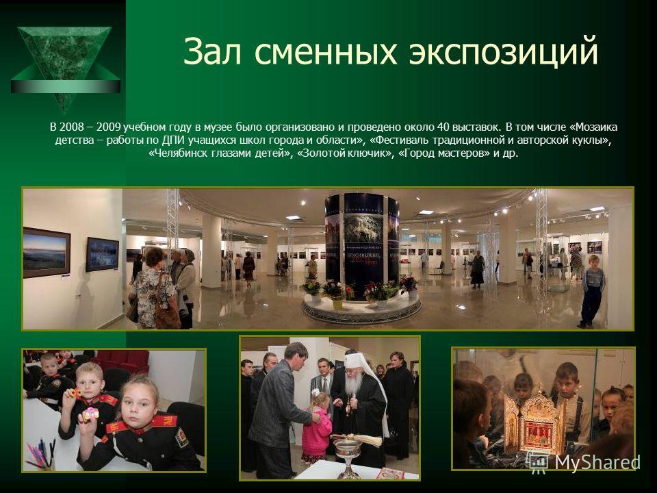 Зал сменных экспозиций В 2008 – 2009 учебном году в музее было организовано и проведено около 40 выставок. В том числе «Мозаика детства – работы по ДПИ учащихся школ города и области», «Фестиваль традиционной и авторской куклы», «Челябинск глазами де
