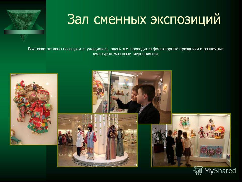 Зал сменных экспозиций Выставки активно посещаются учащимися, здесь же проводятся фольклорные праздники и различные культурно-массовые мероприятия.