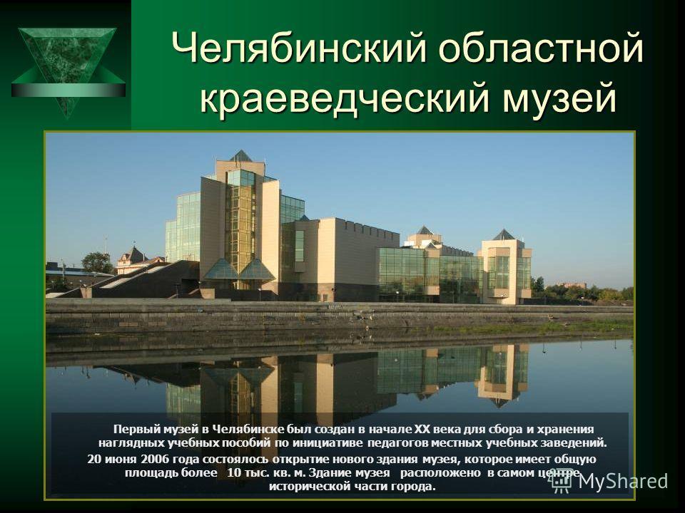 Челябинский областной краеведческий музей Первый музей в Челябинске был создан в начале XX века для сбора и хранения наглядных учебных пособий по инициативе педагогов местных учебных заведений. 20 июня 2006 года состоялось открытие нового здания музе
