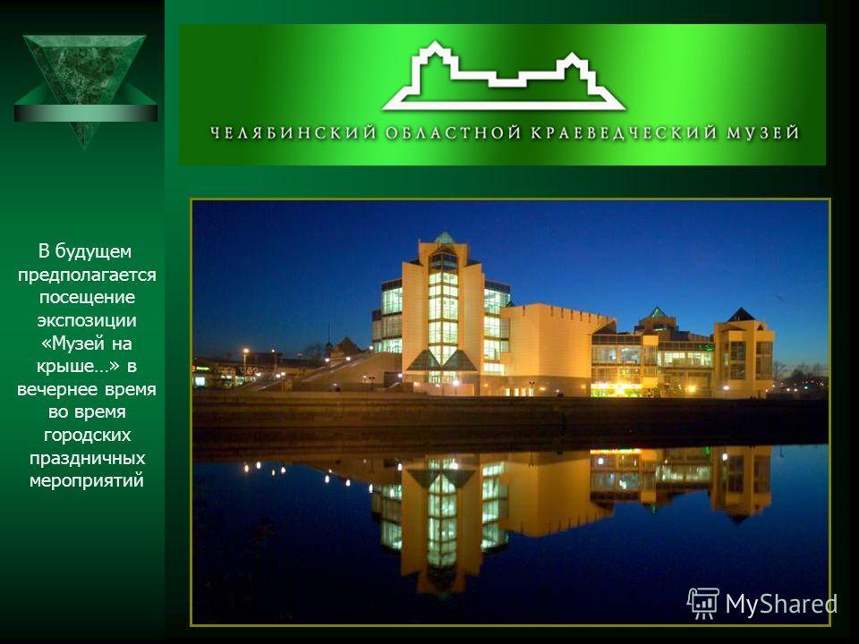 В будущем предполагается посещение экспозиции «Музей на крыше…» в вечернее время во время городских праздничных мероприятий