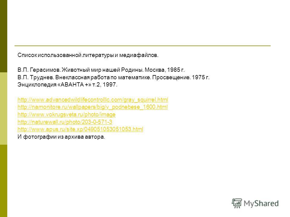 Список использованной литературы и медиафайлов. В.П. Герасимов. Животный мир нашей Родины. Москва, 1985 г. В.П. Труднев. Внеклассная работа по математике. Просвещение. 1975 г. Энциклопедия «АВАНТА +» т.2, 1997. http://www.advancedwildlifecontrolllc.c