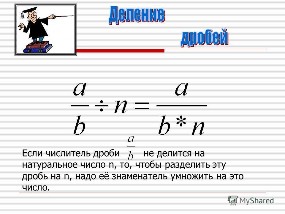 Если числитель дроби не делится на натуральное число n, то, чтобы разделить эту дробь на n, надо её знаменатель умножить на это число.