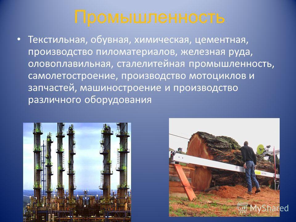 Промышленность Текстильная, обувная, химическая, цементная, производство пиломатериалов, железная руда, оловоплавильная, сталелитейная промышленность, самолетостроение, производство мотоциклов и запчастей, машиностроение и производство различного обо