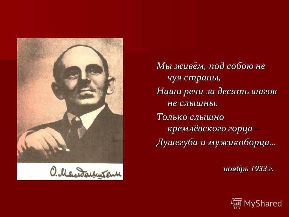 Мы живём, под собою не чуя страны, Наши речи за десять шагов не слышны. Только слышно кремлёвского горца – Душегуба и мужикоборца… ноябрь 1933 г. ноябрь 1933 г.