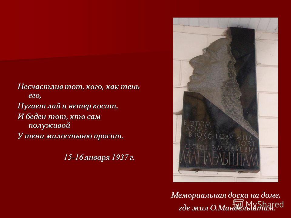 Несчастлив тот, кого, как тень его, Пугает лай и ветер косит, И беден тот, кто сам полуживой У тени милостыню просит. 15-16 января 1937 г. 15-16 января 1937 г. Мемориальная доска на доме, где жил О.Мандельштам.