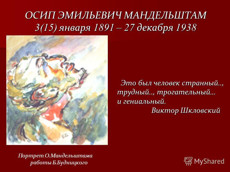 ОСИП ЭМИЛЬЕВИЧ МАНДЕЛЬШТАМ 3(15) января 1891 – 27 декабря 1938 Это был человек странный.., Это был человек странный.., трудный.., трогательный… трудный.., трогательный… и гениальный. и гениальный. Виктор Шкловский Виктор Шкловский Портрет О.Мандельшт
