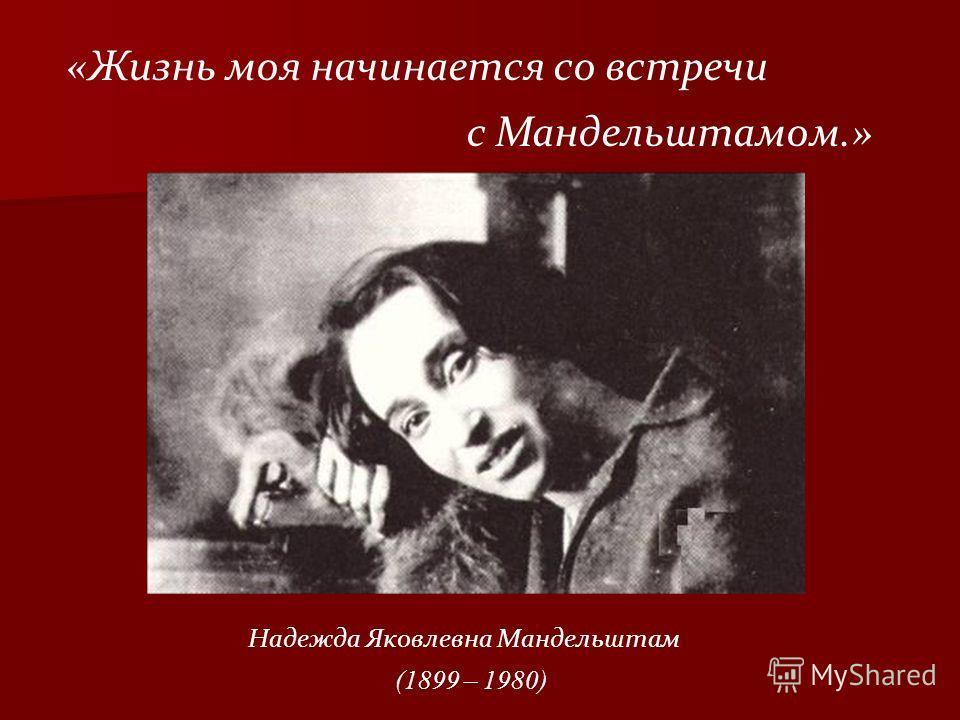Надежда Яковлевна Мандельштам (1899 – 1980) «Жизнь моя начинается со встречи с Мандельштамом.»