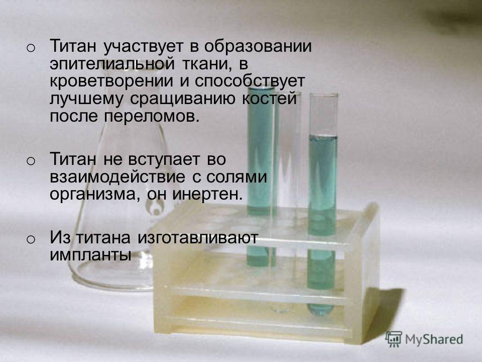 o Титан участвует в образовании эпителиальной ткани, в кроветворении и способствует лучшему сращиванию костей после переломов. o Титан не вступает во взаимодействие с солями организма, он инертен. o Из титана изготавливают импланты