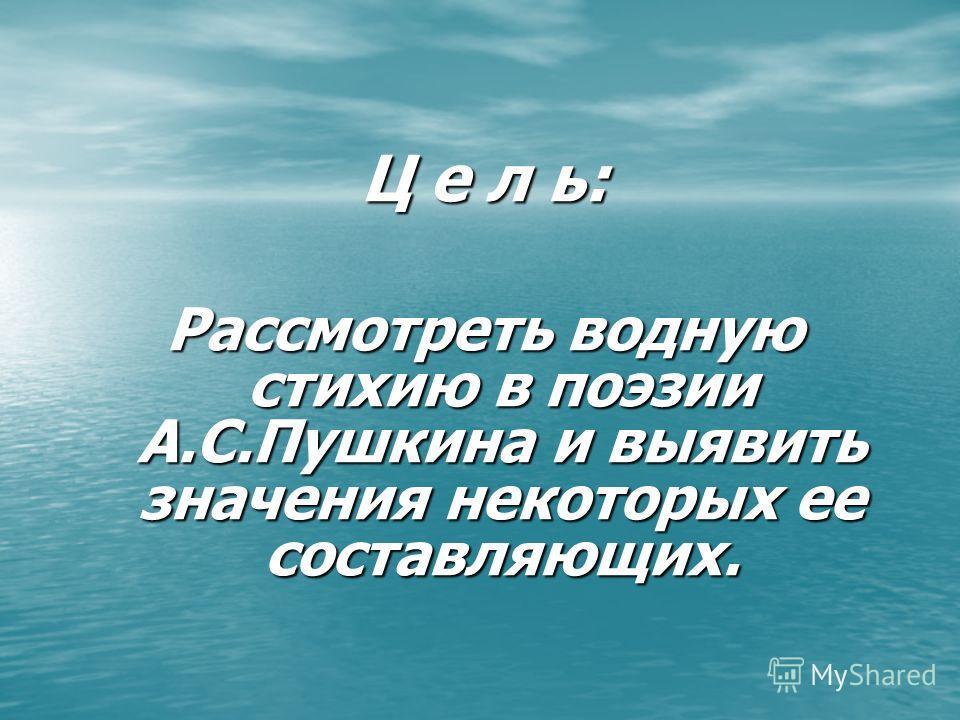 Ц е л ь: Рассмотреть водную стихию в поэзии А.С.Пушкина и выявить значения некоторых ее составляющих.