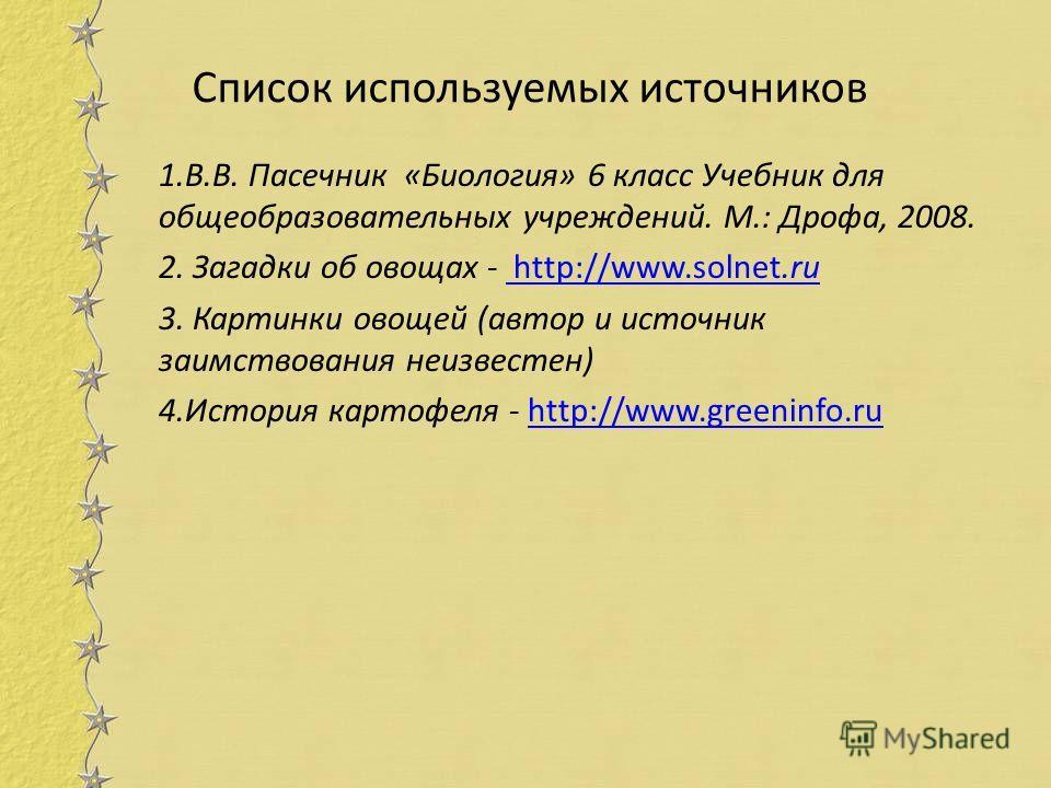 Список используемых источников 1.В.В. Пасечник «Биология» 6 класс Учебник для общеобразовательных учреждений. М.: Дрофа, 2008. 2. Загадки об овощах - http://www.solnet.ru http://www.solnet.ru 3. Картинки овощей (автор и источник заимствования неизвес