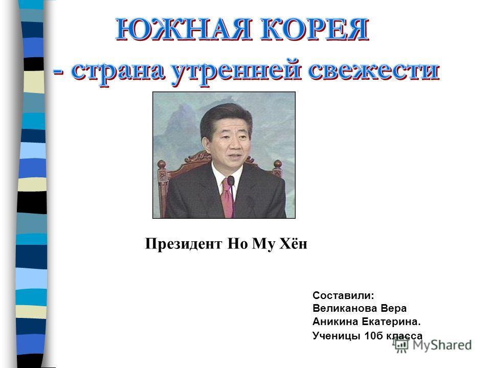 Составили: Великанова Вера Аникина Екатерина. Ученицы 10б класса Президент Но Му Хён