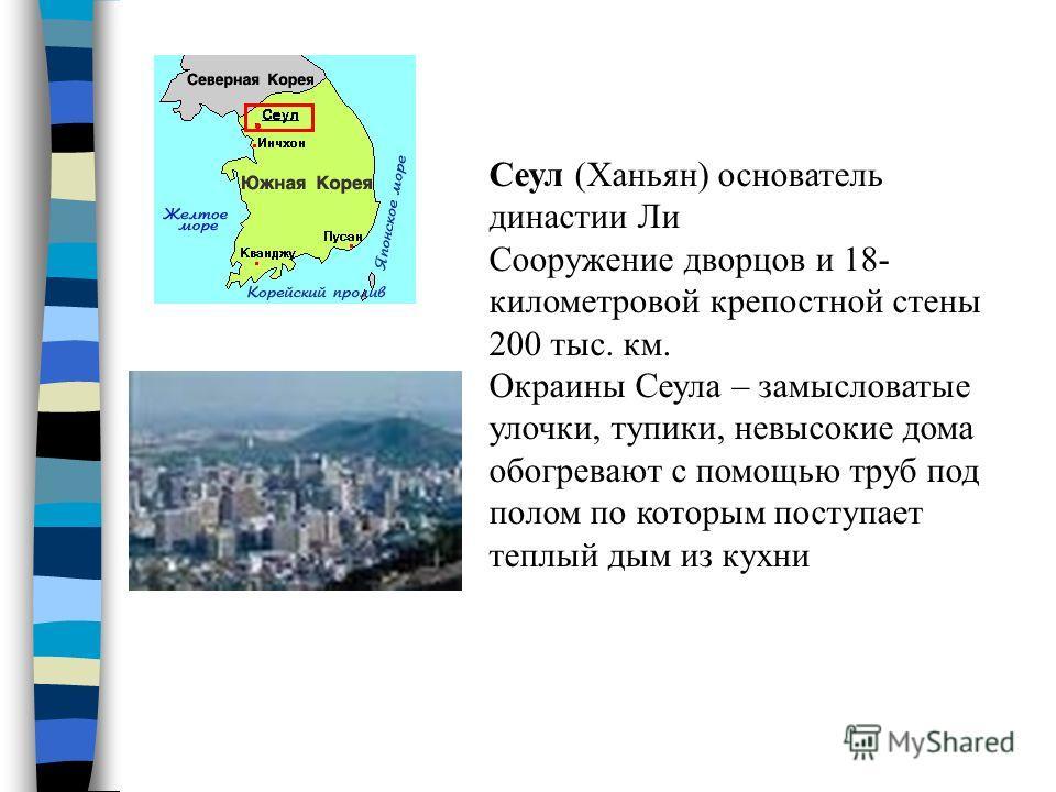 Сеул (Ханьян) основатель династии Ли Сооружение дворцов и 18- километровой крепостной стены 200 тыс. км. Окраины Сеула – замысловатые улочки, тупики, невысокие дома обогревают с помощью труб под полом по которым поступает теплый дым из кухни