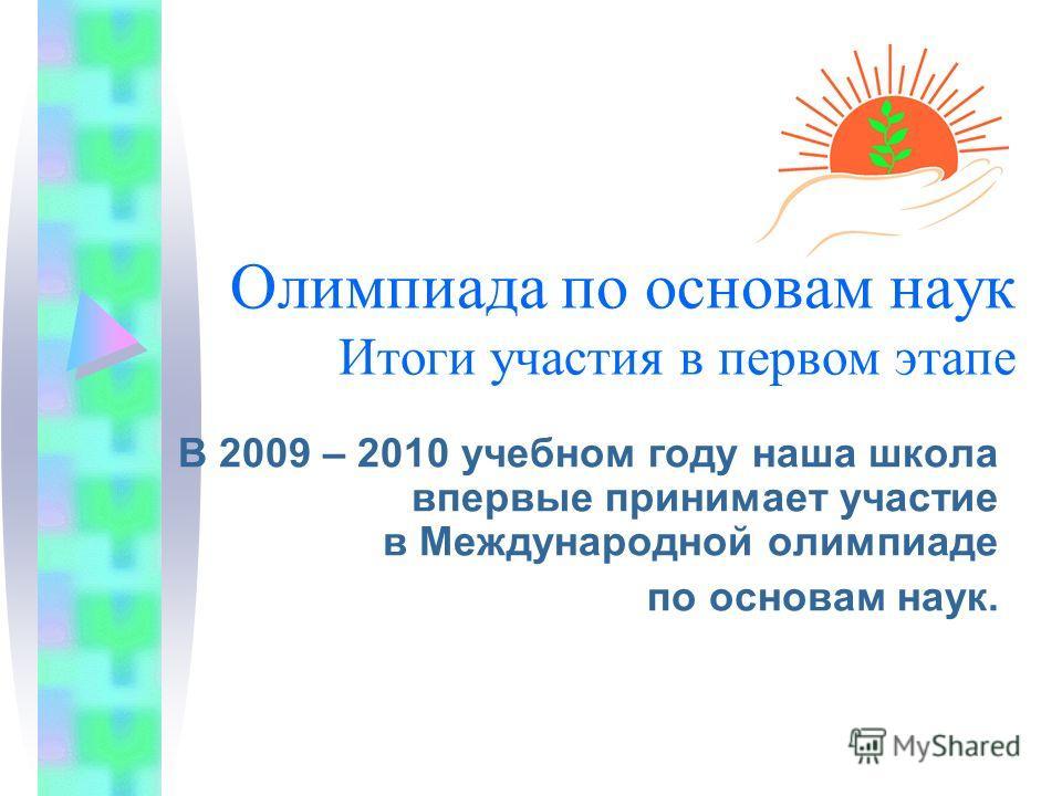 Олимпиада по основам наук Итоги участия в первом этапе В 2009 – 2010 учебном году наша школа впервые принимает участие в Международной олимпиаде по основам наук.
