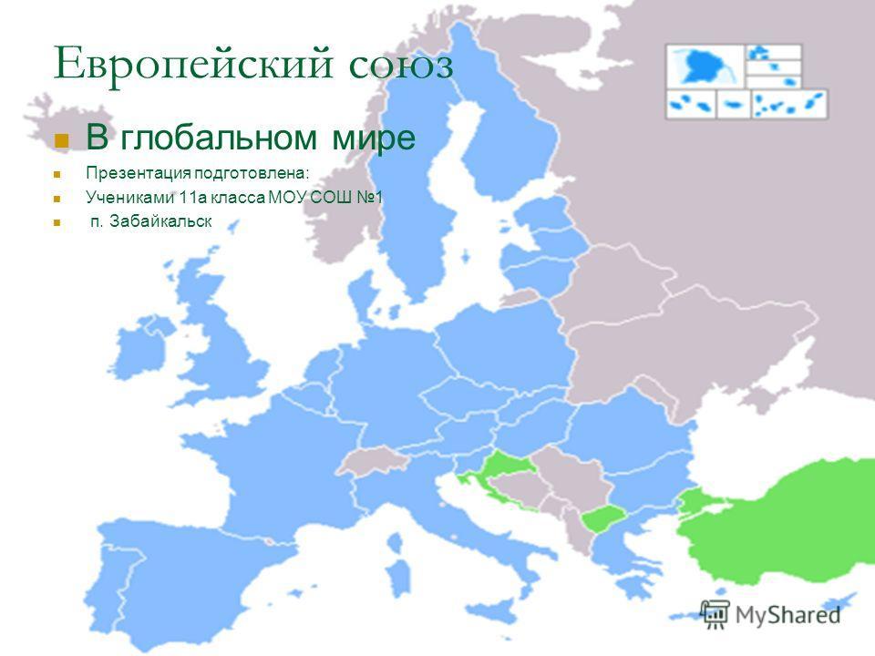 Европейский союз В глобальном мире Презентация подготовлена: Учениками 11а класса МОУ СОШ 1 п. Забайкальск