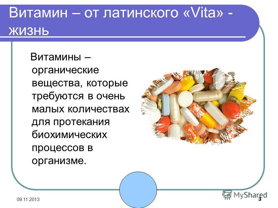 09.11.2013 3 Витамин – от латинского «Vita» - жизнь Витамины – органические вещества, которые требуются в очень малых количествах для протекания биохимических процессов в организме.