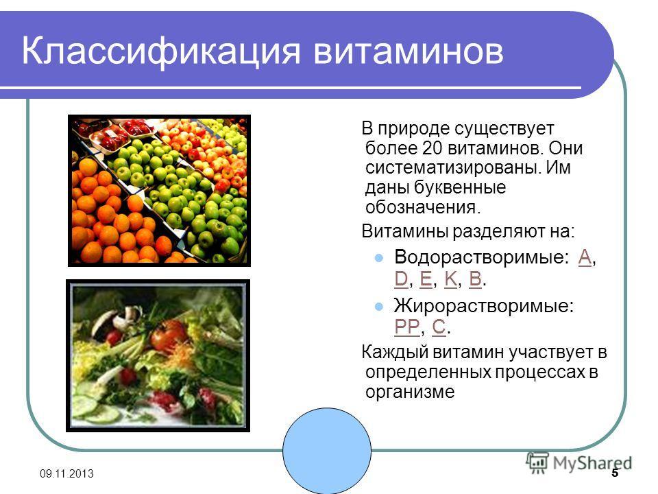 09.11.2013 5 Классификация витаминов В природе существует более 20 витаминов. Они систематизированы. Им даны буквенные обозначения. Витамины разделяют на: Водорастворимые: A, D, E, K, В.A DEKВ Жирорастворимые: PP, C. PPC Каждый витамин участвует в оп