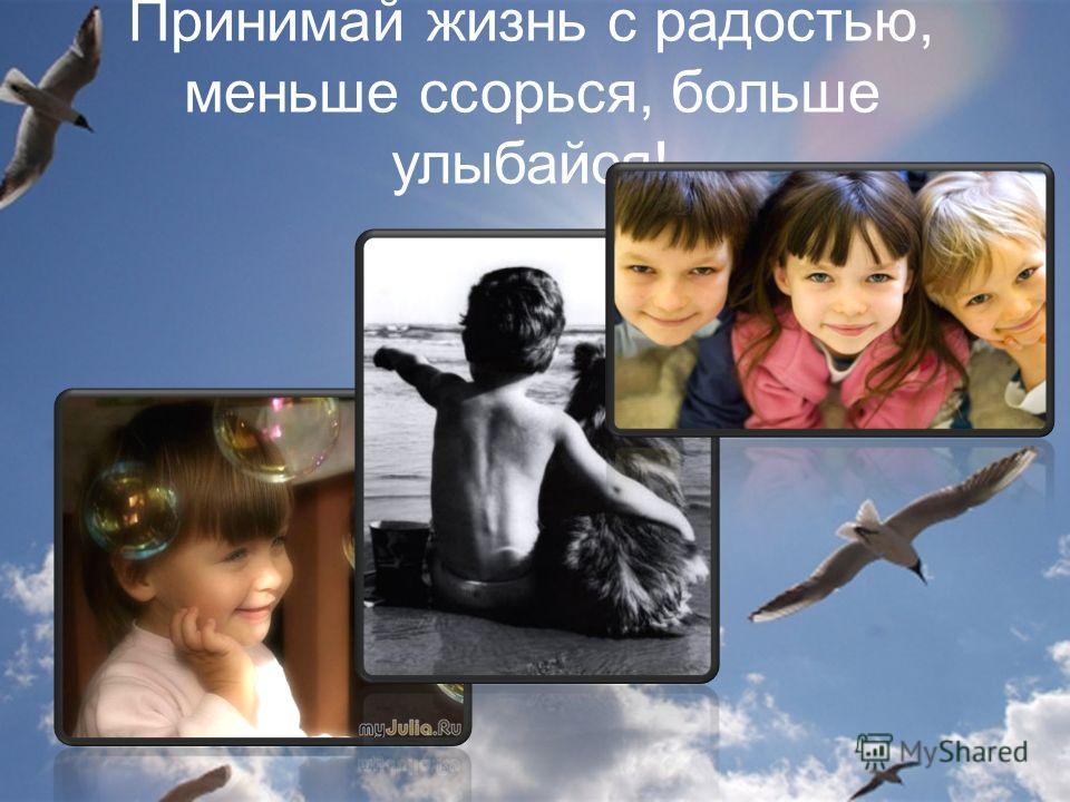 Принимай жизнь с радостью, меньше ссорься, больше улыбайся!