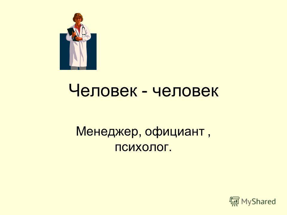 Человек - человек Менеджер, официант, психолог.