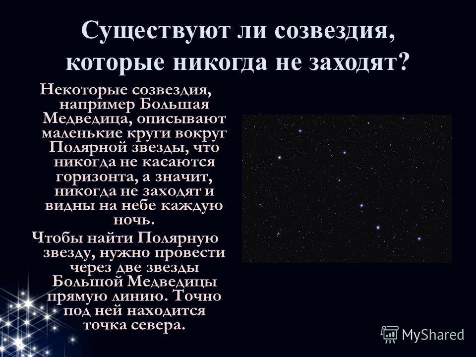 Существуют ли созвездия, которые никогда не заходят? Некоторые созвездия, например Большая Медведица, описывают маленькие круги вокруг Полярной звезды, что никогда не касаются горизонта, а значит, никогда не заходят и видны на небе каждую ночь. Чтобы
