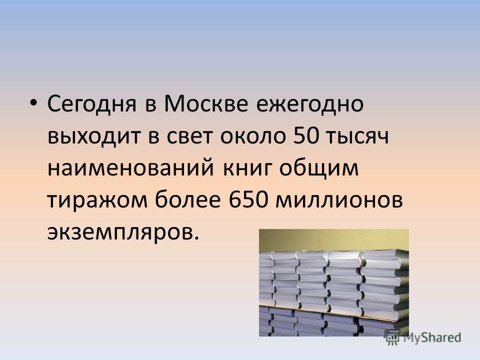 Сегодня в Москве ежегодно выходит в свет около 50 тысяч наименований книг общим тиражом более 650 миллионов экземпляров.
