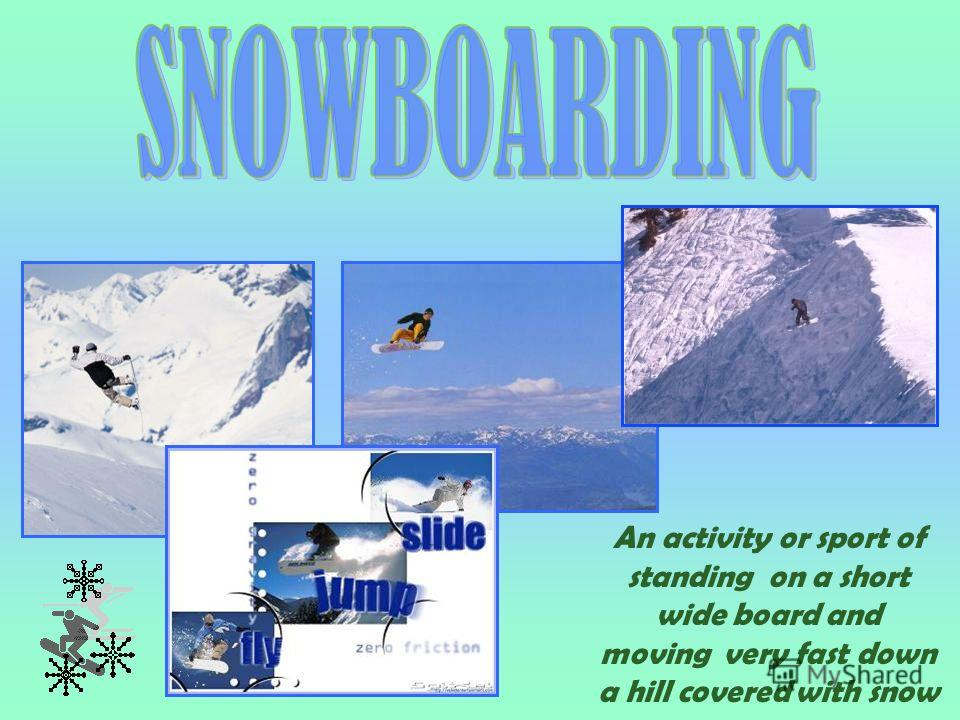 An activity or sport of standing on a short wide board and moving very fast down a hill covered with snow