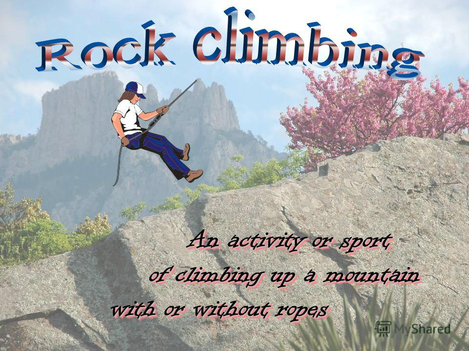 An activity or sport An activity or sport of climbing up a mountain of climbing up a mountain with or without ropes with or without ropes An activity or sport An activity or sport of climbing up a mountain of climbing up a mountain with or without ro