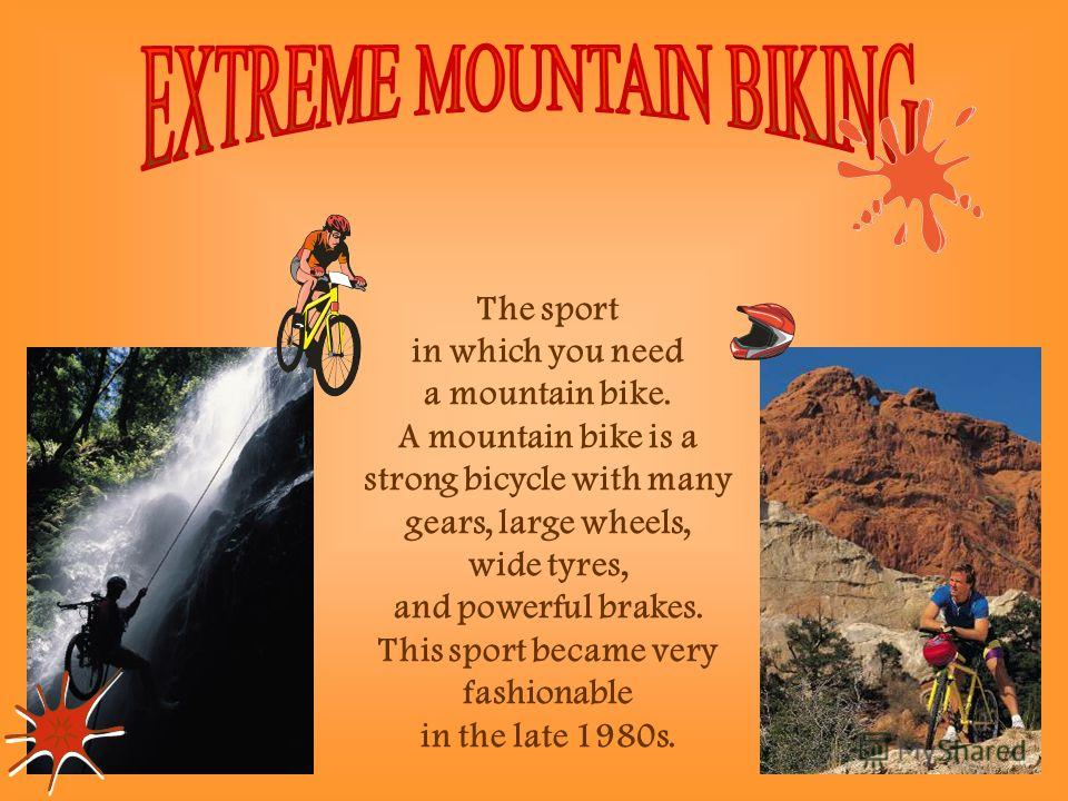 The sport in which you need a mountain bike. A mountain bike is a strong bicycle with many gears, large wheels, wide tyres, and powerful brakes. This sport became very fashionable in the late 1980s.