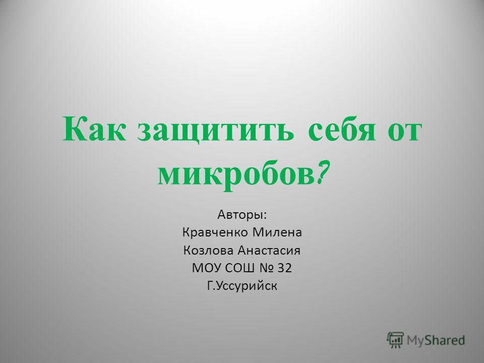Как защитить себя от микробов ? Авторы: Кравченко Милена Козлова Анастасия МОУ СОШ 32 Г.Уссурийск