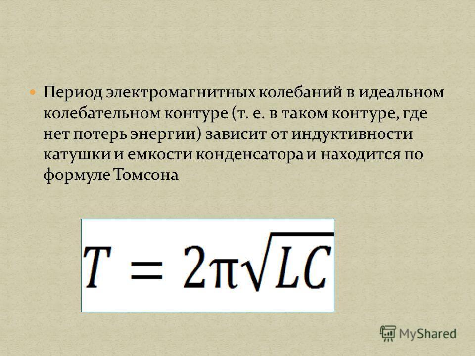 Период электромагнитных колебаний в идеальном колебательном контуре (т. е. в таком контуре, где нет потерь энергии) зависит от индуктивности катушки и емкости конденсатора и находится по формуле Томсона